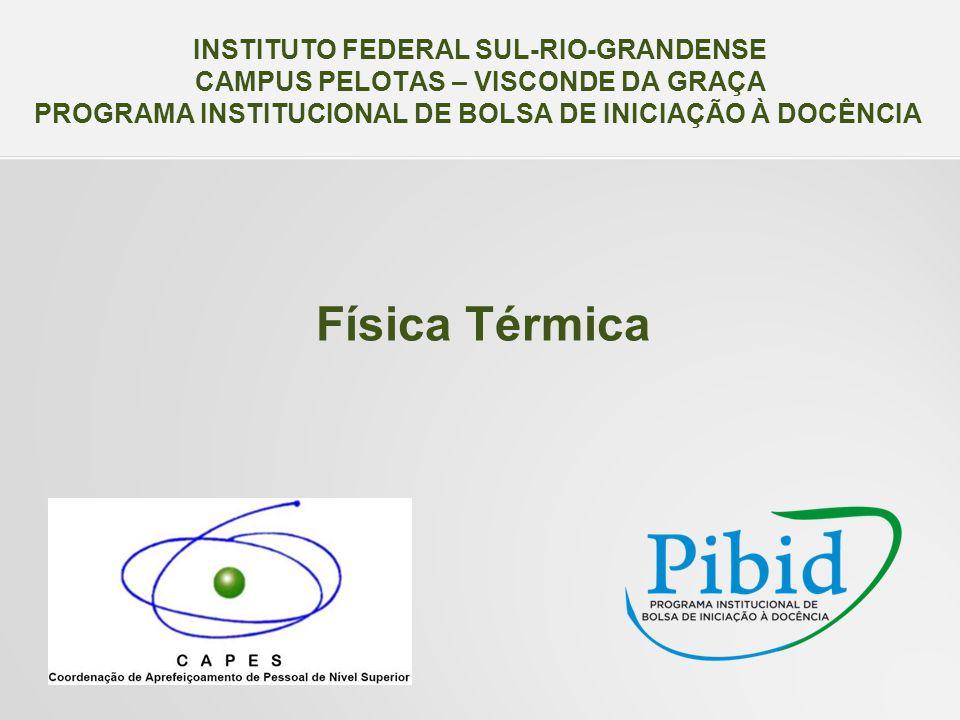 Física Térmica INSTITUTO FEDERAL SUL-RIO-GRANDENSE CAMPUS PELOTAS – VISCONDE DA GRAÇA PROGRAMA INSTITUCIONAL DE BOLSA DE INICIAÇÃO À DOCÊNCIA