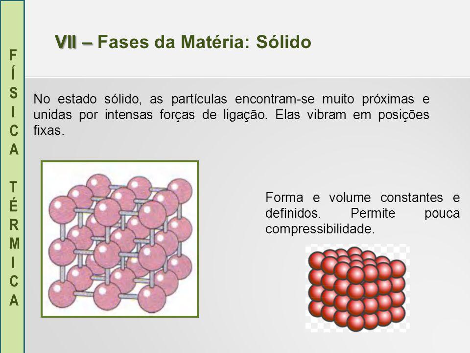 FÍSICA TÉRMICAFÍSICA TÉRMICA VII – VII – Fases da Matéria: Sólido No estado sólido, as partículas encontram-se muito próximas e unidas por intensas fo
