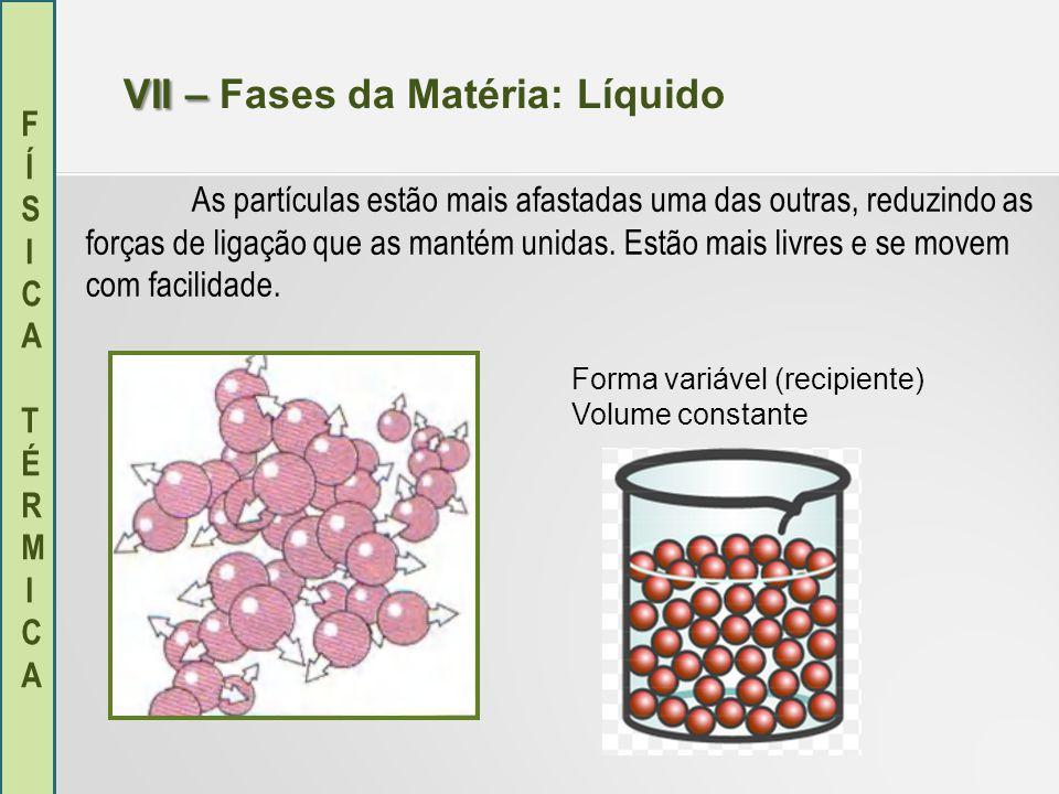 FÍSICA TÉRMICAFÍSICA TÉRMICA VII – VII – Fases da Matéria: Líquido As partículas estão mais afastadas uma das outras, reduzindo as forças de ligação q