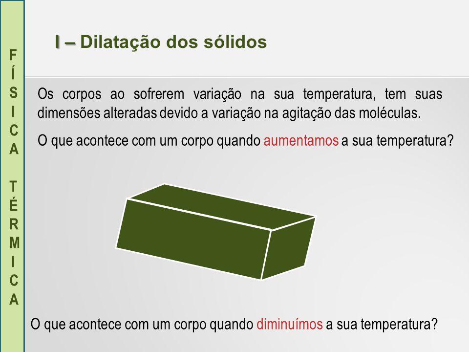 FÍSICA TÉRMICAFÍSICA TÉRMICA I – I – Dilatação dos sólidos Os corpos ao sofrerem variação na sua temperatura, tem suas dimensões alteradas devido a va
