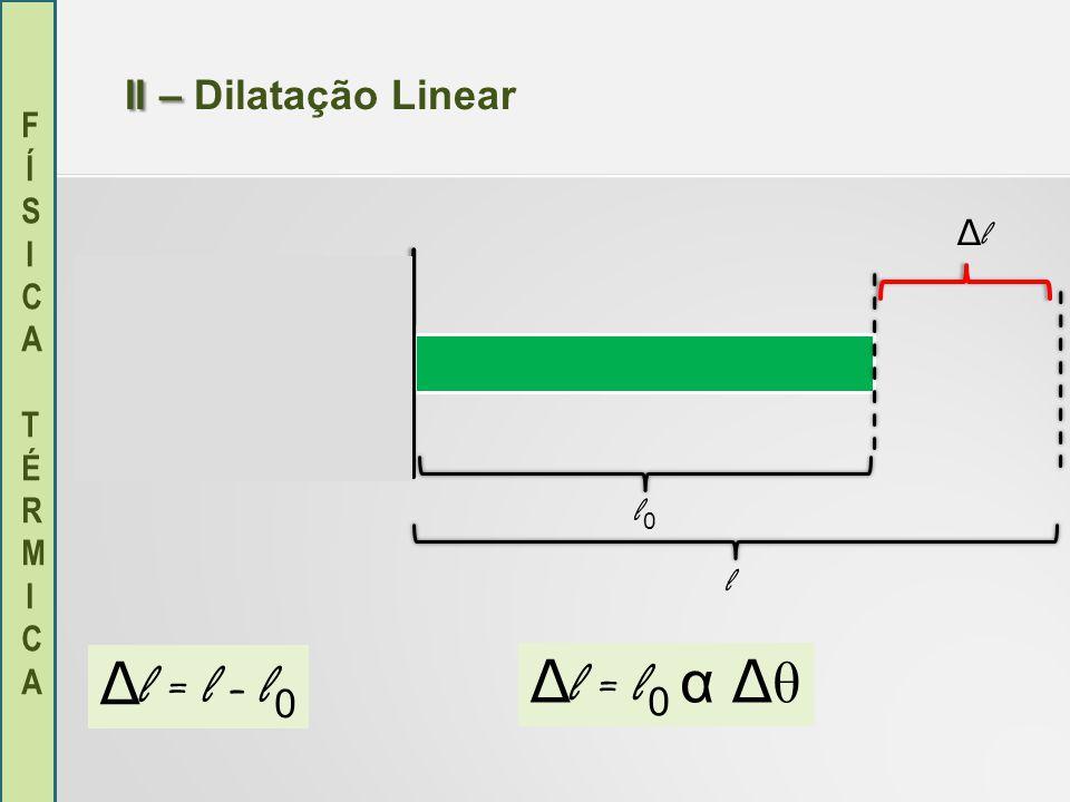 FÍSICA TÉRMICAFÍSICA TÉRMICA II – II – Dilatação Linear l0l0 l ΔlΔl Δ l = l 0 α Δ θ Δ l = l - l 0