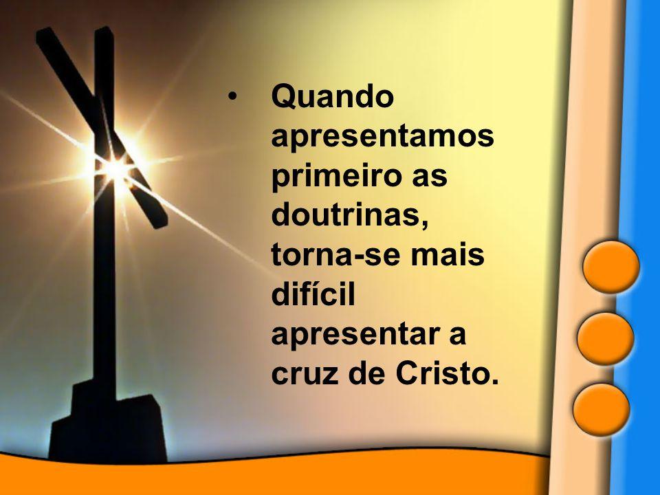 Quando apresentamos primeiro as doutrinas, torna-se mais difícil apresentar a cruz de Cristo.