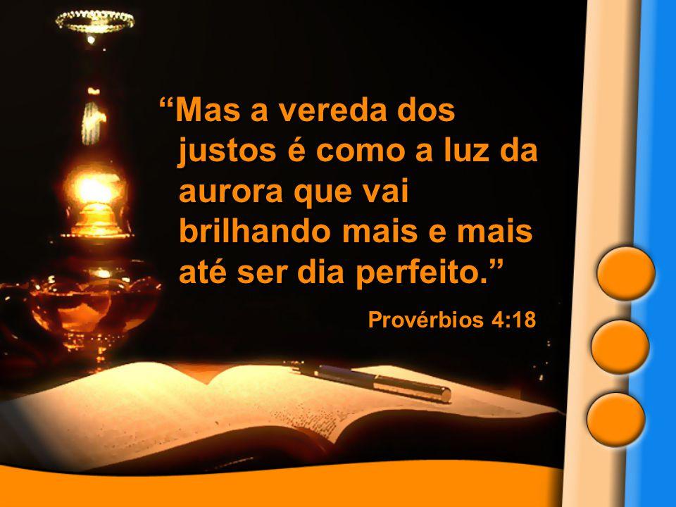 """""""Mas a vereda dos justos é como a luz da aurora que vai brilhando mais e mais até ser dia perfeito."""" Provérbios 4:18 """"Mas a vereda dos justos é como a"""