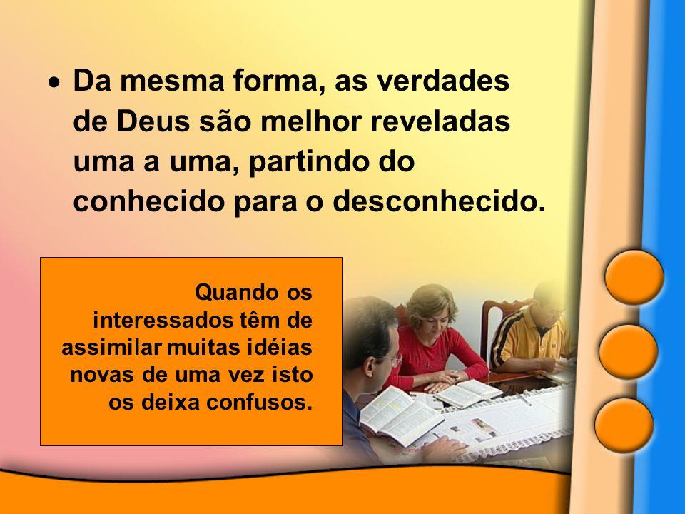  Da mesma forma, as verdades de Deus são melhor reveladas uma a uma, partindo do conhecido para o desconhecido. Quando os interessados têm de assimil