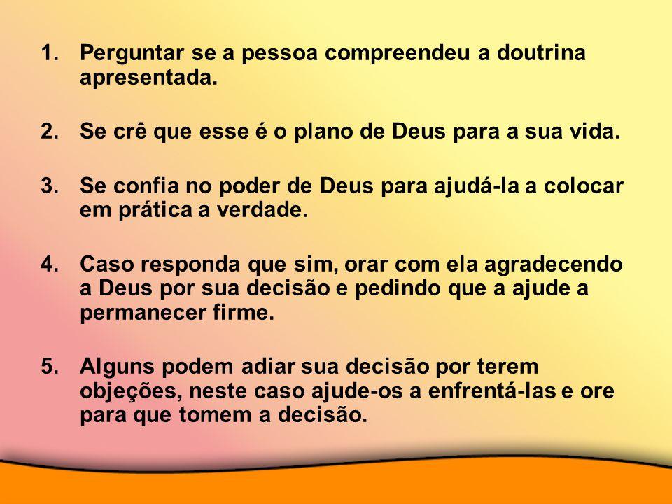 1.Perguntar se a pessoa compreendeu a doutrina apresentada. 2.Se crê que esse é o plano de Deus para a sua vida. 3.Se confia no poder de Deus para aju