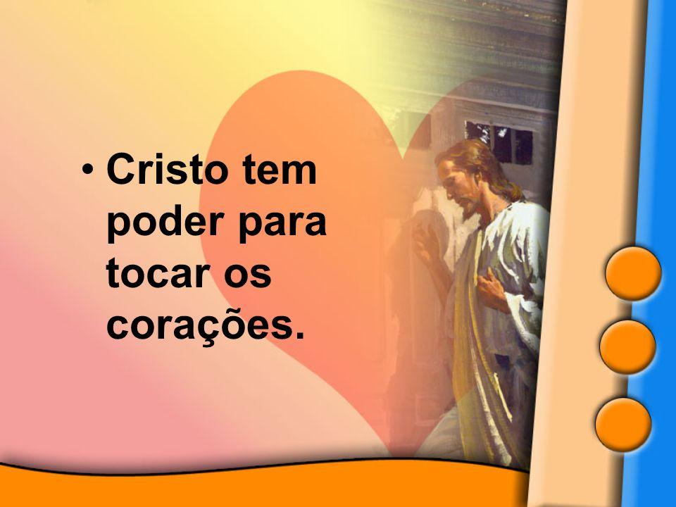 Cristo tem poder para tocar os corações.