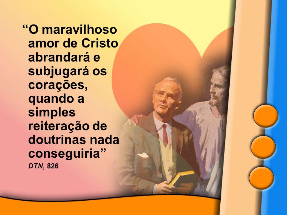"""""""O maravilhoso amor de Cristo abrandará e subjugará os corações, quando a simples reiteração de doutrinas nada conseguiria"""" DTN, 826 """"O maravilhoso am"""