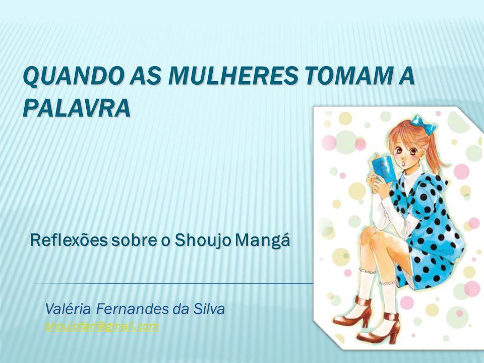 QUANDO AS MULHERES TOMAM A PALAVRA Reflexões sobre o Shoujo Mangá Reflexões sobre o Shoujo Mangá Valéria Fernandes da Silva shoujofan@gmail.com
