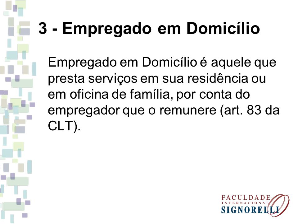 3 - Empregado em Domicílio Empregado em Domicílio é aquele que presta serviços em sua residência ou em oficina de família, por conta do empregador que o remunere (art.