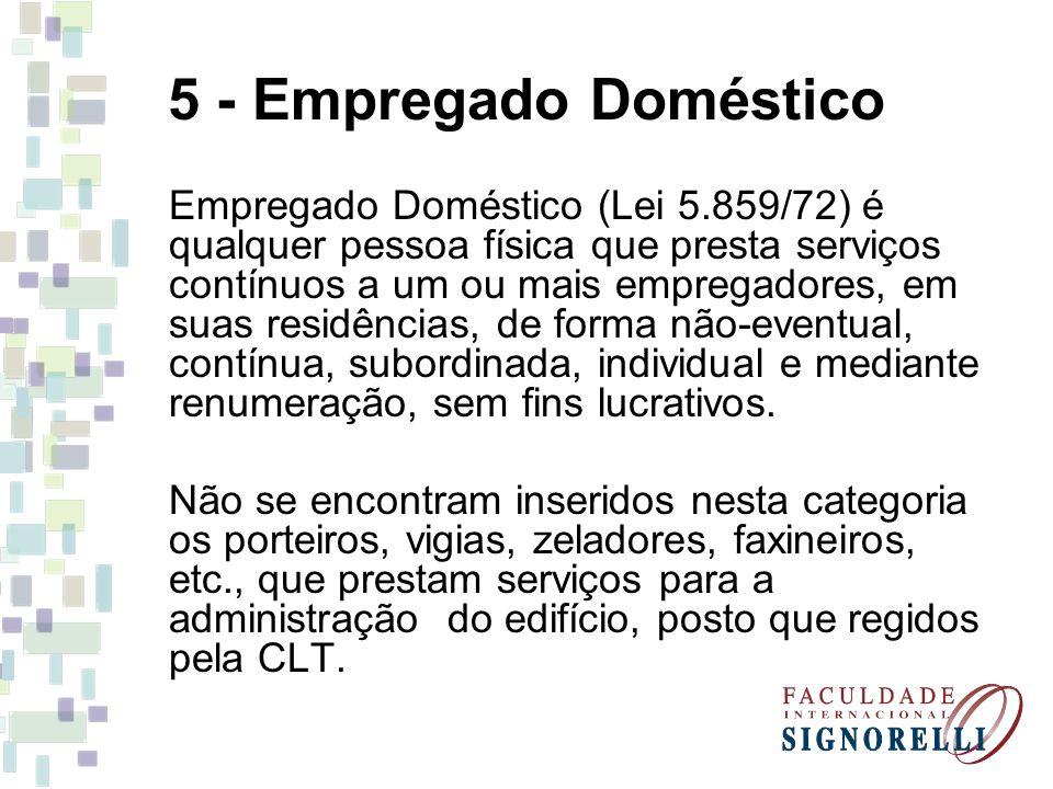 5 - Empregado Doméstico Empregado Doméstico (Lei 5.859/72) é qualquer pessoa física que presta serviços contínuos a um ou mais empregadores, em suas residências, de forma não-eventual, contínua, subordinada, individual e mediante renumeração, sem fins lucrativos.