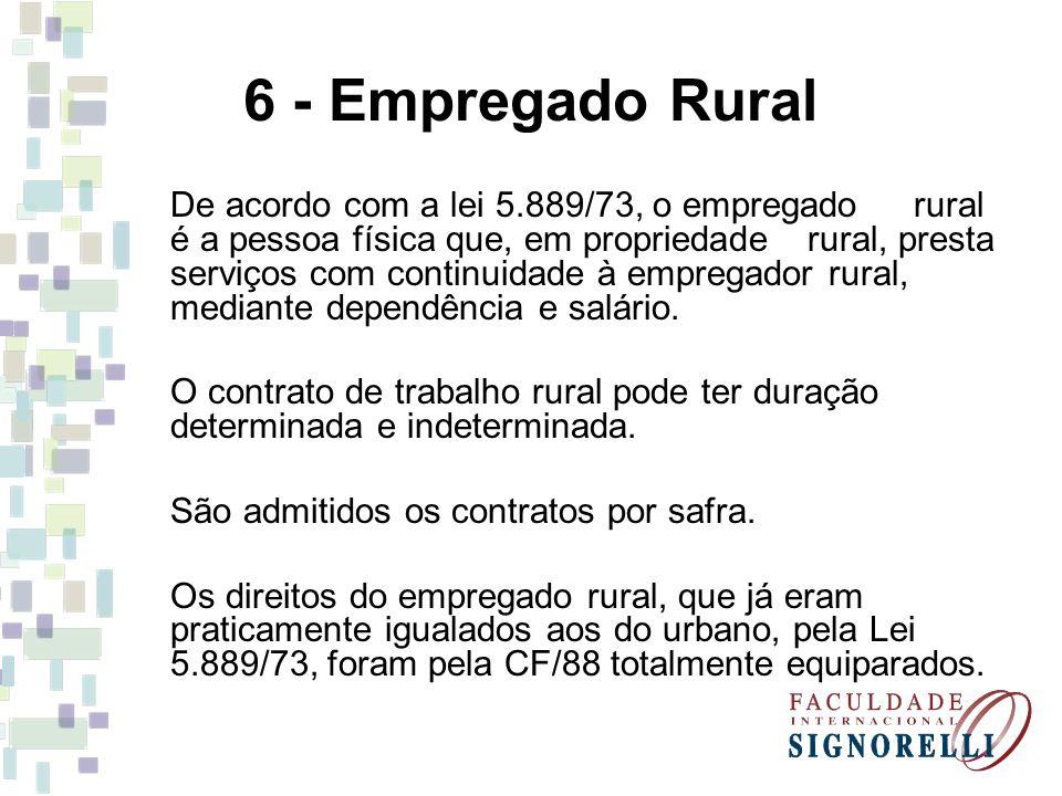 6 - Empregado Rural De acordo com a lei 5.889/73, o empregado rural é a pessoa física que, em propriedade rural, presta serviços com continuidade à empregador rural, mediante dependência e salário.