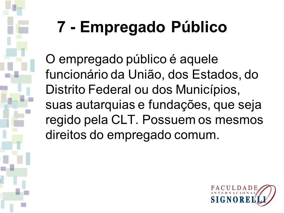 7 - Empregado Público O empregado público é aquele funcionário da União, dos Estados, do Distrito Federal ou dos Municípios, suas autarquias e fundações, que seja regido pela CLT.