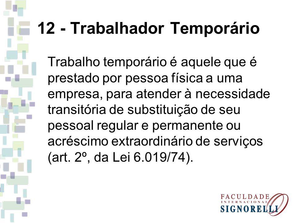 12 - Trabalhador Temporário Trabalho temporário é aquele que é prestado por pessoa física a uma empresa, para atender à necessidade transitória de substituição de seu pessoal regular e permanente ou acréscimo extraordinário de serviços (art.