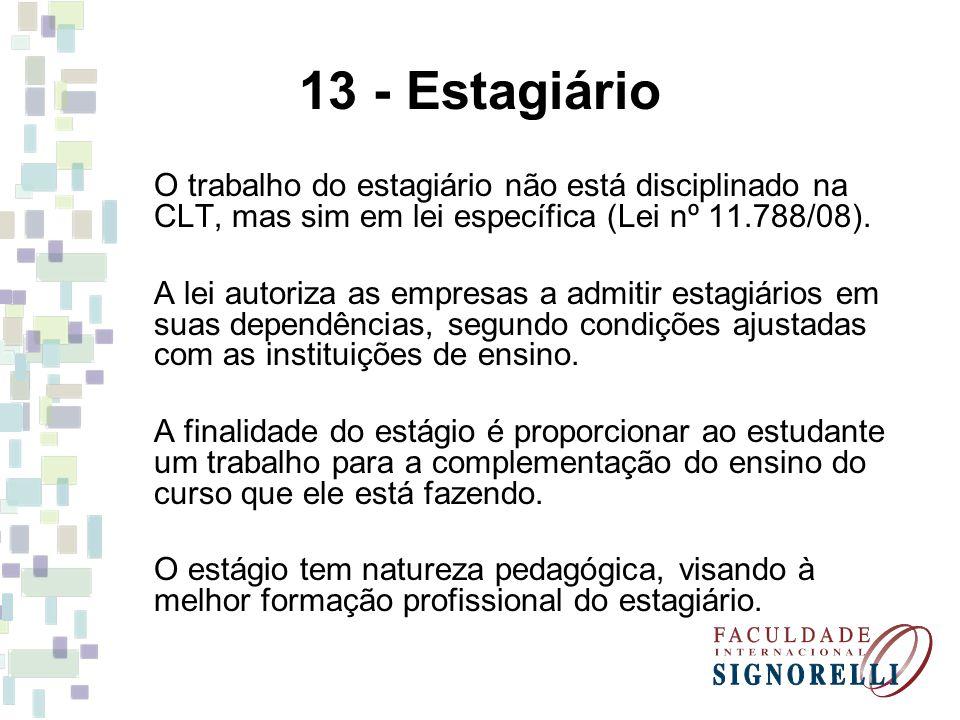 13 - Estagiário O trabalho do estagiário não está disciplinado na CLT, mas sim em lei específica (Lei nº 11.788/08).