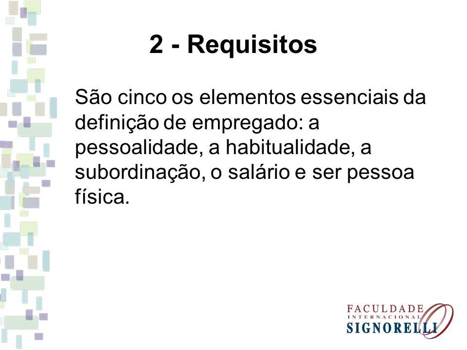 2 - Requisitos São cinco os elementos essenciais da definição de empregado: a pessoalidade, a habitualidade, a subordinação, o salário e ser pessoa física.