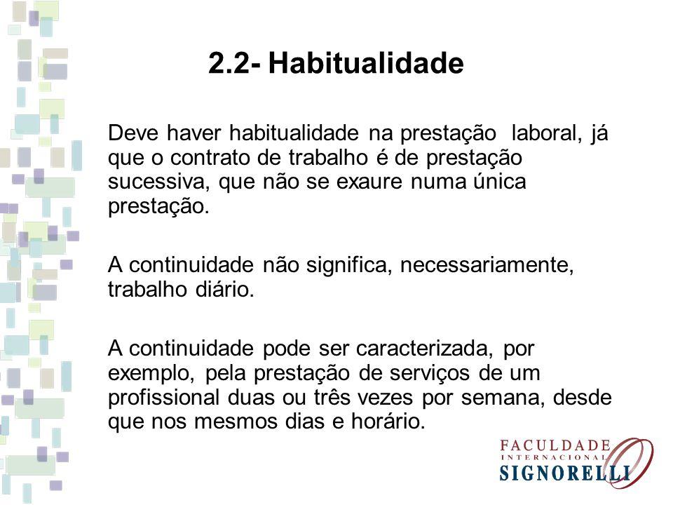 2.2- Habitualidade Deve haver habitualidade na prestação laboral, já que o contrato de trabalho é de prestação sucessiva, que não se exaure numa única prestação.