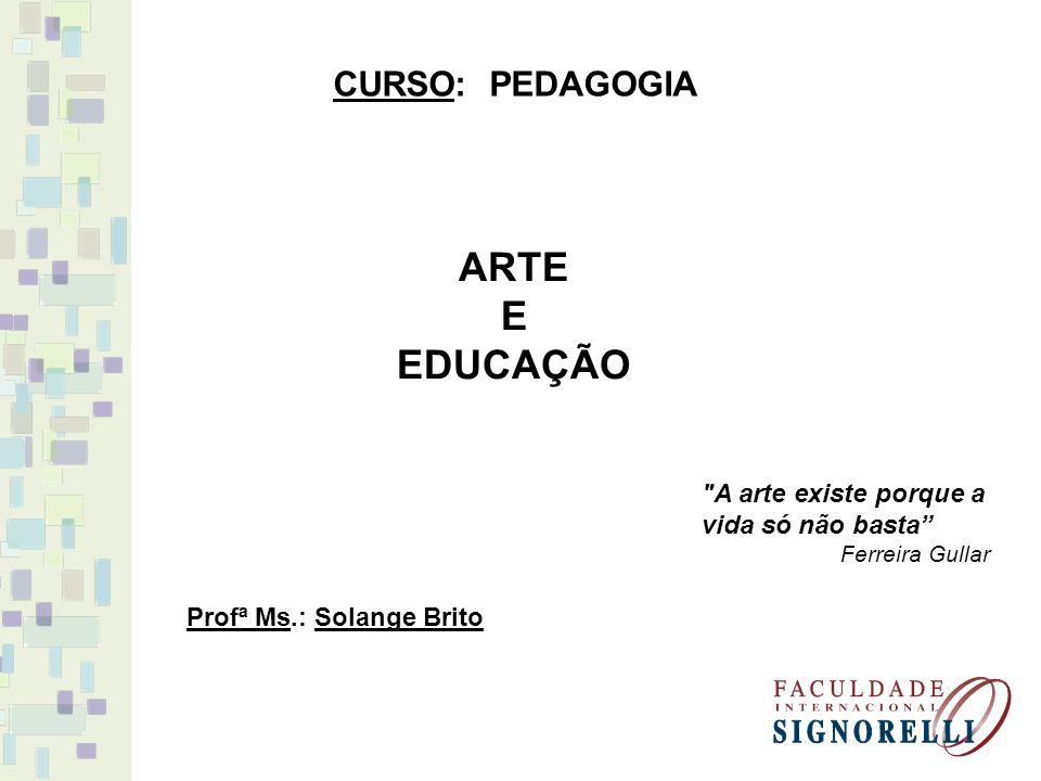 ARTE E EDUCAÇÃO CURSO: PEDAGOGIA Profª Ms.: Solange Brito