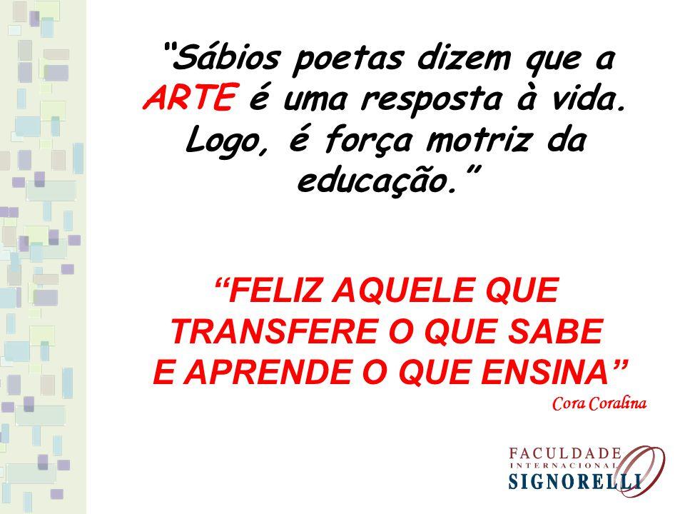 """""""Sábios poetas dizem que a ARTE é uma resposta à vida. Logo, é força motriz da educação."""" """"FELIZ AQUELE QUE TRANSFERE O QUE SABE E APRENDE O QUE ENSIN"""
