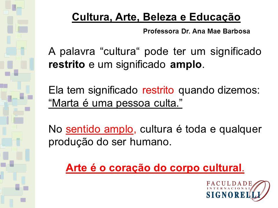 """Cultura, Arte, Beleza e Educação Professora Dr. Ana Mae Barbosa A palavra """"cultura"""" pode ter um significado restrito e um significado amplo. Ela tem s"""