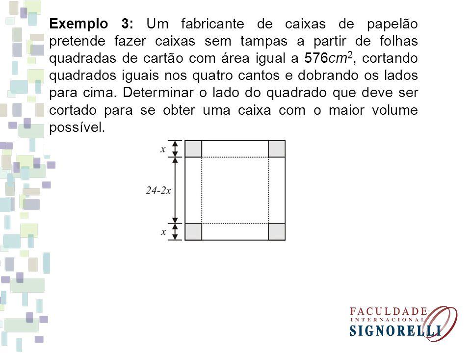 Exemplo 3: Um fabricante de caixas de papelão pretende fazer caixas sem tampas a partir de folhas quadradas de cartão com área igual a 576cm 2, cortan