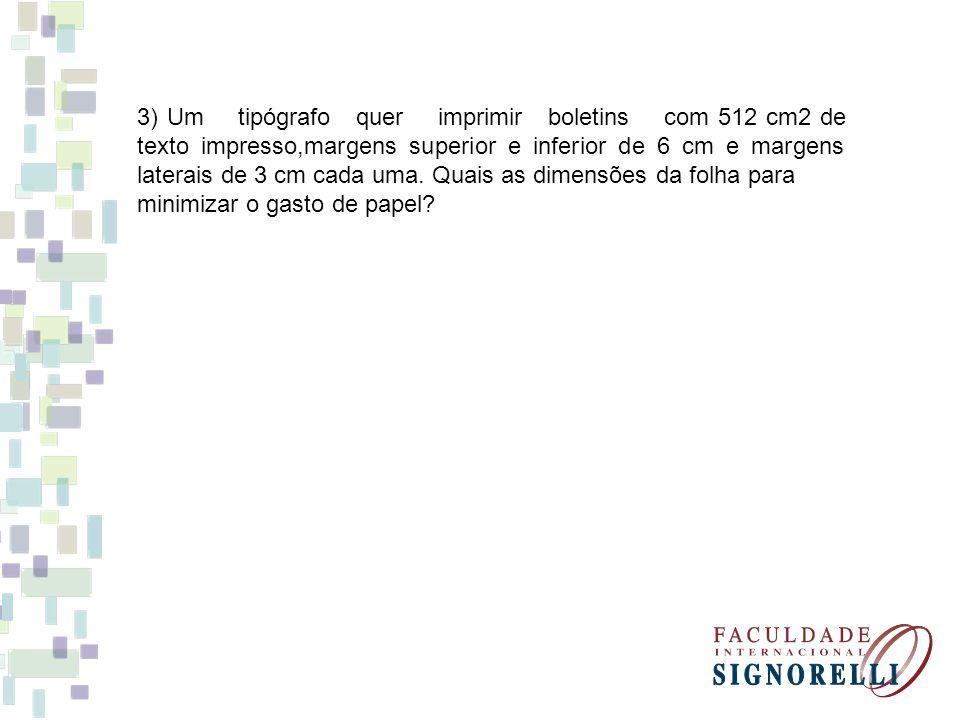 3) Um tipógrafo quer imprimir boletins com 512 cm2 de texto impresso,margens superior e inferior de 6 cm e margens laterais de 3 cm cada uma. Quais as