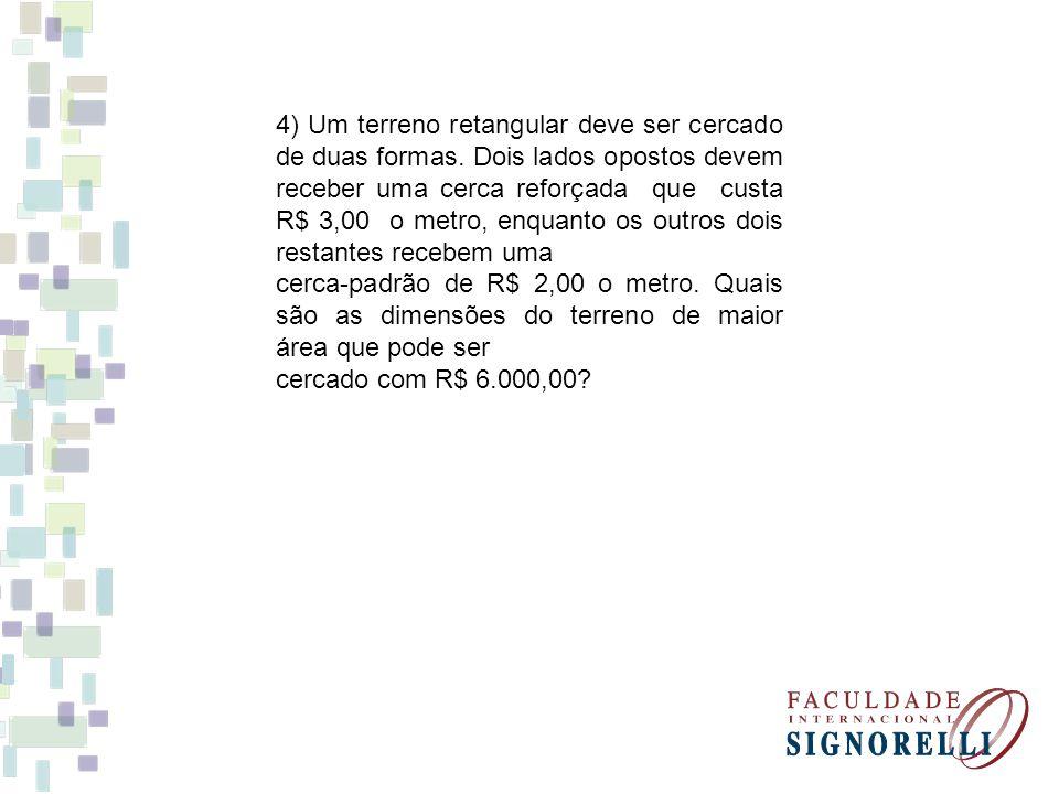 4) Um terreno retangular deve ser cercado de duas formas. Dois lados opostos devem receber uma cerca reforçada que custa R$ 3,00 o metro, enquanto os