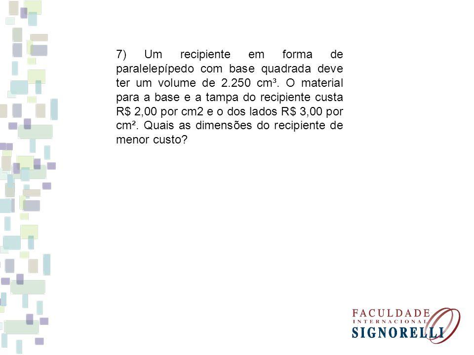 7) Um recipiente em forma de paralelepípedo com base quadrada deve ter um volume de 2.250 cm³. O material para a base e a tampa do recipiente custa R$