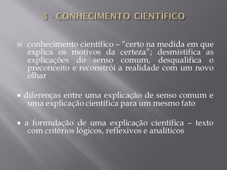 """ conhecimento científico – """"certo na medida em que explica os motivos da certeza""""; desmistifica as explicações do senso comum, desqualifica o preconc"""