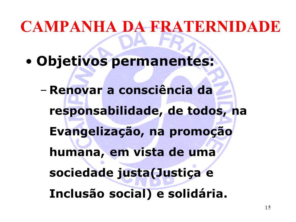 CAMPANHA DA FRATERNIDADE Objetivos permanentes: –Renovar a consciência da responsabilidade, de todos, na Evangelização, na promoção humana, em vista d