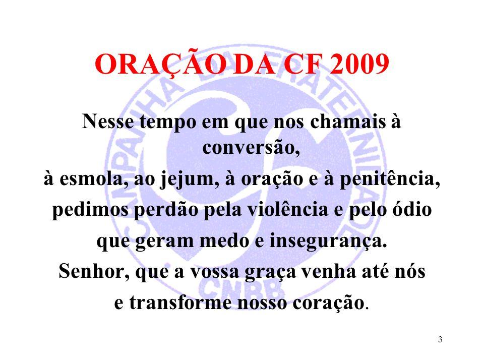 ORAÇÃO DA CF 2009 Nesse tempo em que nos chamais à conversão, à esmola, ao jejum, à oração e à penitência, pedimos perdão pela violência e pelo ódio q