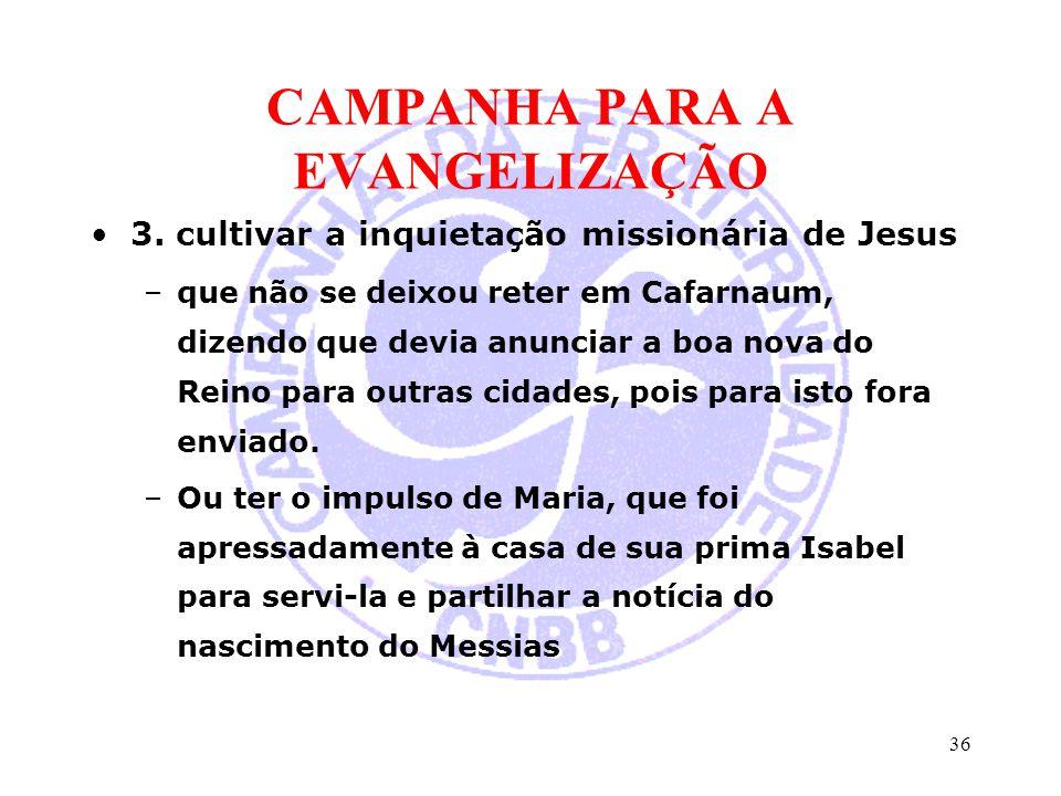 CAMPANHA PARA A EVANGELIZAÇÃO 3. cultivar a inquietação missionária de Jesus –que não se deixou reter em Cafarnaum, dizendo que devia anunciar a boa n