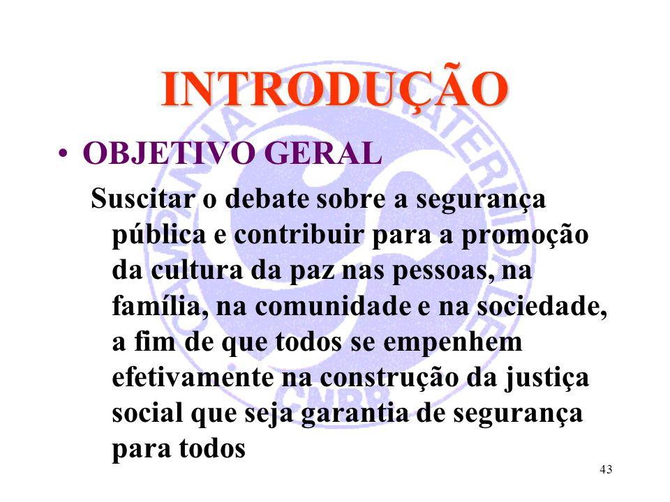 43 INTRODUÇÃO OBJETIVO GERAL Suscitar o debate sobre a segurança pública e contribuir para a promoção da cultura da paz nas pessoas, na família, na co