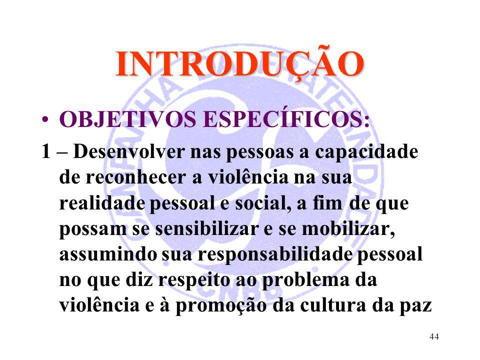 44 INTRODUÇÃO OBJETIVOS ESPECÍFICOS: 1 – Desenvolver nas pessoas a capacidade de reconhecer a violência na sua realidade pessoal e social, a fim de qu