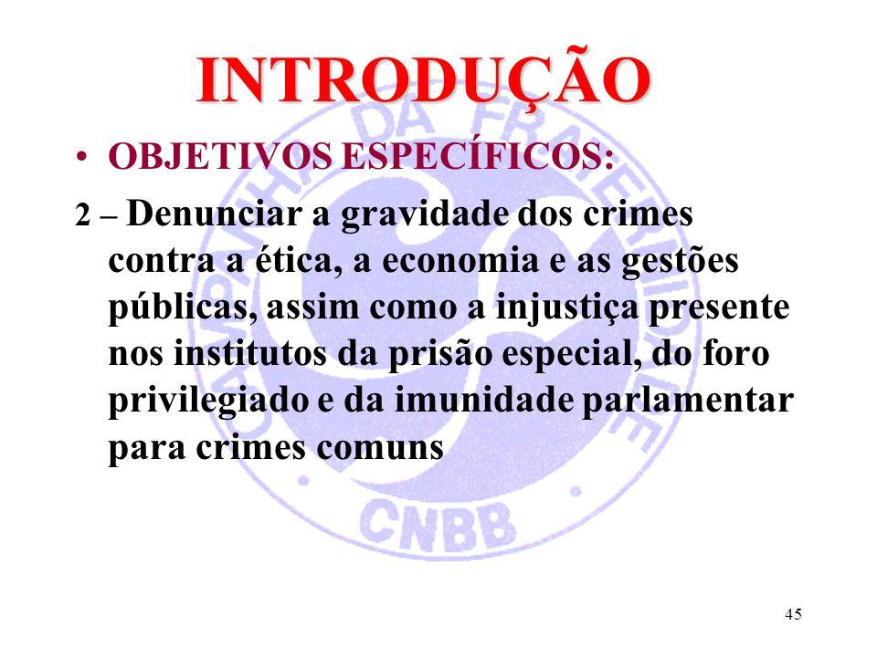 45 INTRODUÇÃO OBJETIVOS ESPECÍFICOS: 2 – Denunciar a gravidade dos crimes contra a ética, a economia e as gestões públicas, assim como a injustiça pre