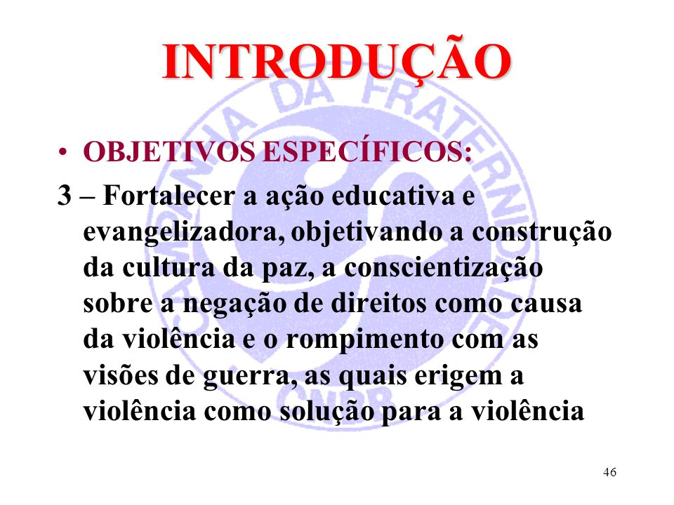 46 INTRODUÇÃO OBJETIVOS ESPECÍFICOS: 3 – Fortalecer a ação educativa e evangelizadora, objetivando a construção da cultura da paz, a conscientização s