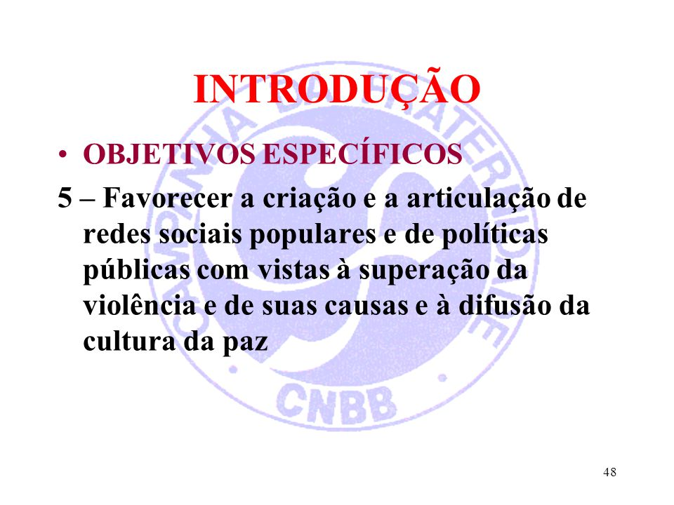 INTRODUÇÃO OBJETIVOS ESPECÍFICOS 5 – Favorecer a criação e a articulação de redes sociais populares e de políticas públicas com vistas à superação da