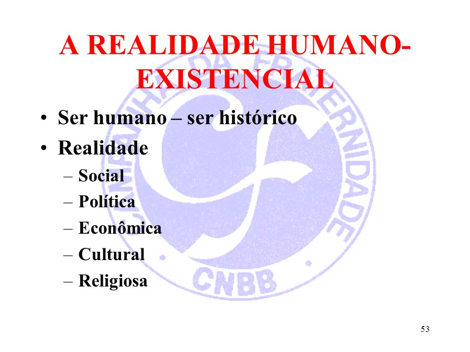 A REALIDADE HUMANO- EXISTENCIAL Ser humano – ser histórico Realidade –Social –Política –Econômica –Cultural –Religiosa 53