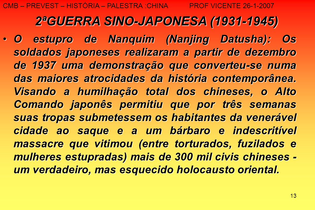 13 2ªGUERRA SINO-JAPONESA (1931-1945) O estupro de Nanquim (Nanjing Datusha): Os soldados japoneses realizaram a partir de dezembro de 1937 uma demons