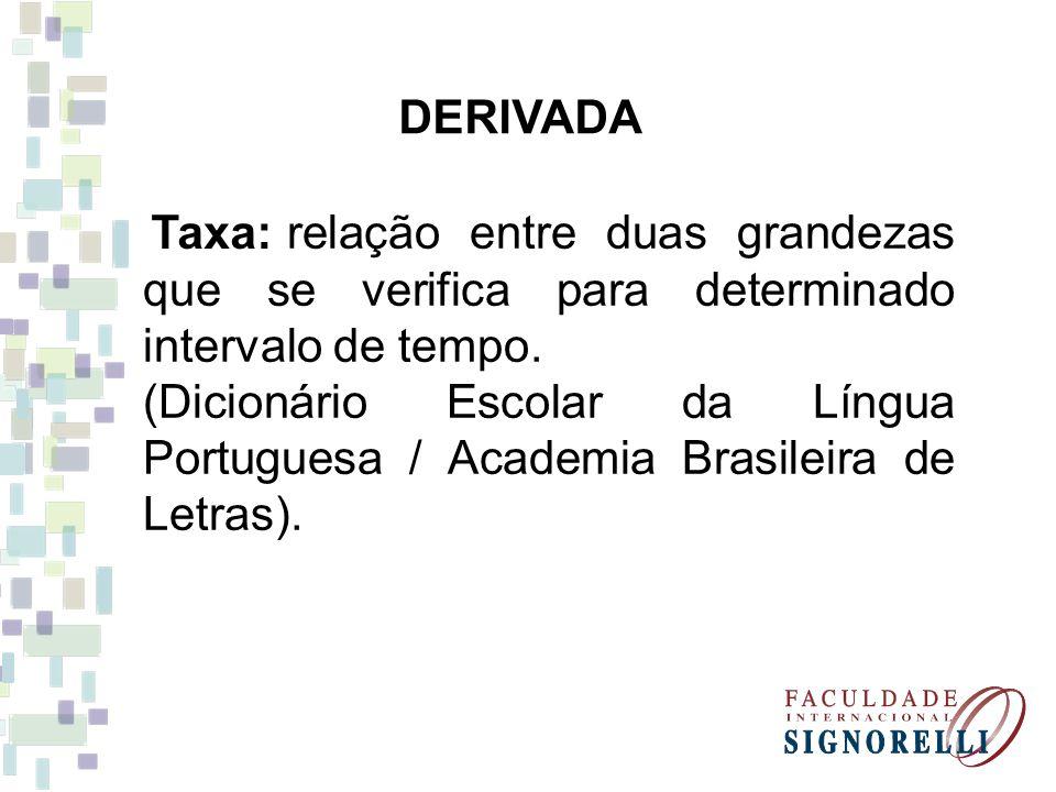 DERIVADA Taxa: relação entre duas grandezas que se verifica para determinado intervalo de tempo. (Dicionário Escolar da Língua Portuguesa / Academia B