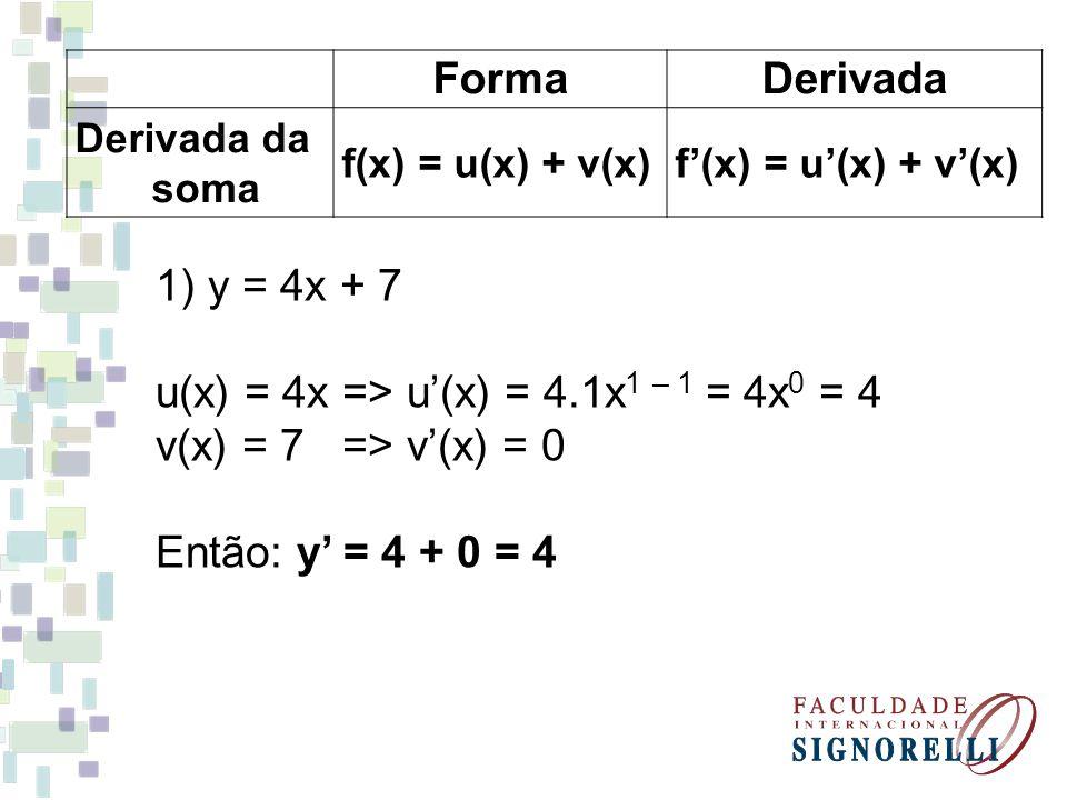 FormaDerivada Derivada da soma f(x) = u(x) + v(x)f'(x) = u'(x) + v'(x) 1) y = 4x + 7 u(x) = 4x => u'(x) = 4.1x 1 – 1 = 4x 0 = 4 v(x) = 7 => v'(x) = 0