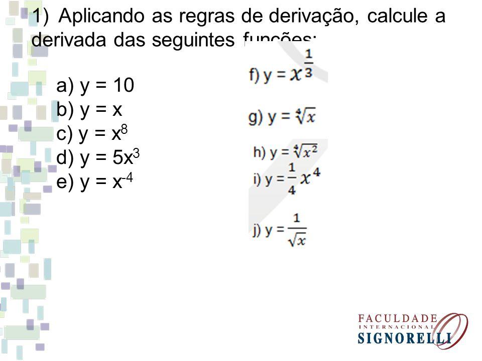 1)Aplicando as regras de derivação, calcule a derivada das seguintes funções: a) y = 10 b) y = x c) y = x 8 d) y = 5x 3 e) y = x -4