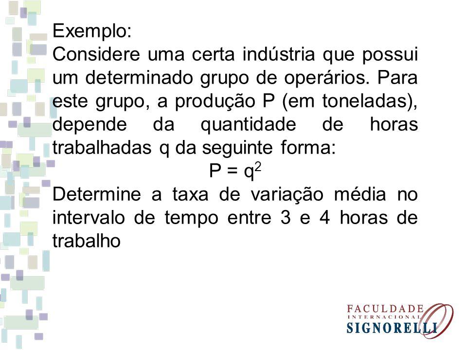 = 7 toneladas/hora Produção em 3 horas de trabalho q = 3 => P = 3 2 = 9 Produção em 4 horas de trabalho q = 4 => P = 4 2 = 16 Taxa de variação média para este intervalo Taxa de variação = = 16 – 9 4 – 3 ΔP Δq