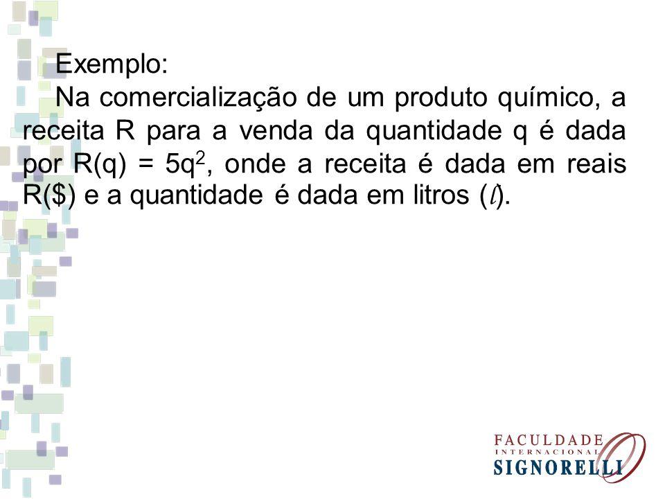 Exemplo: Na comercialização de um produto químico, a receita R para a venda da quantidade q é dada por R(q) = 5q 2, onde a receita é dada em reais R($