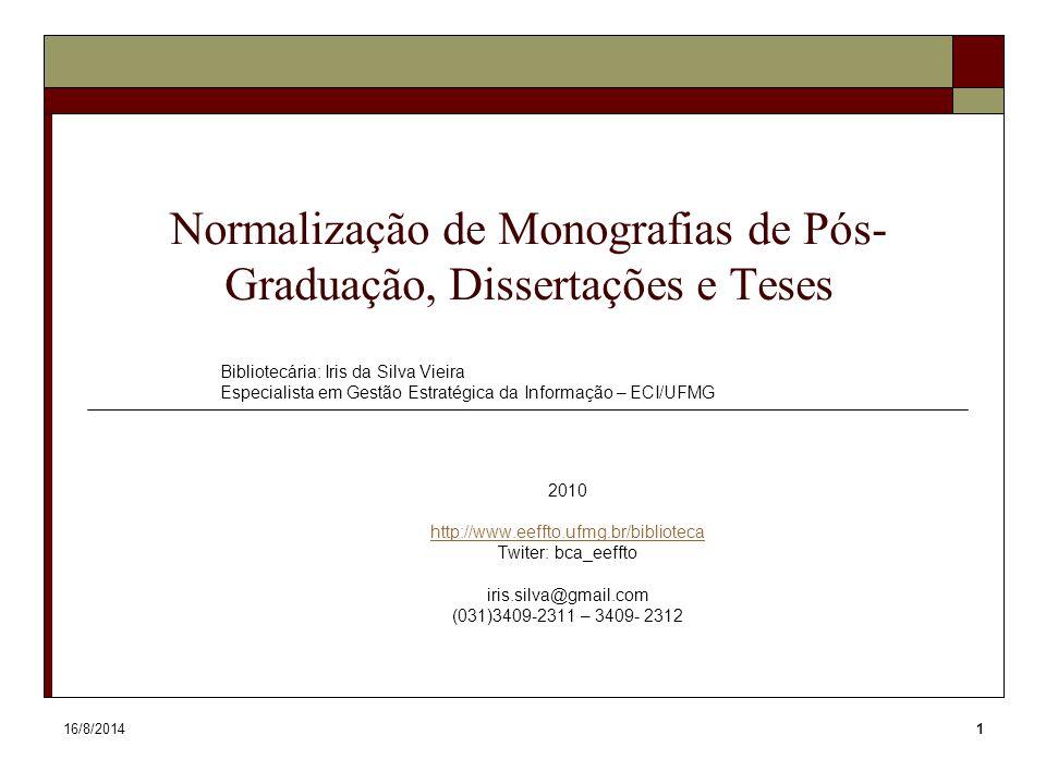 16/8/20141 Normalização de Monografias de Pós- Graduação, Dissertações e Teses Bibliotecária: Iris da Silva Vieira Especialista em Gestão Estratégica da Informação – ECI/UFMG 2010 http://www.eeffto.ufmg.br/biblioteca Twiter: bca_eeffto iris.silva@gmail.com (031)3409-2311 – 3409- 2312