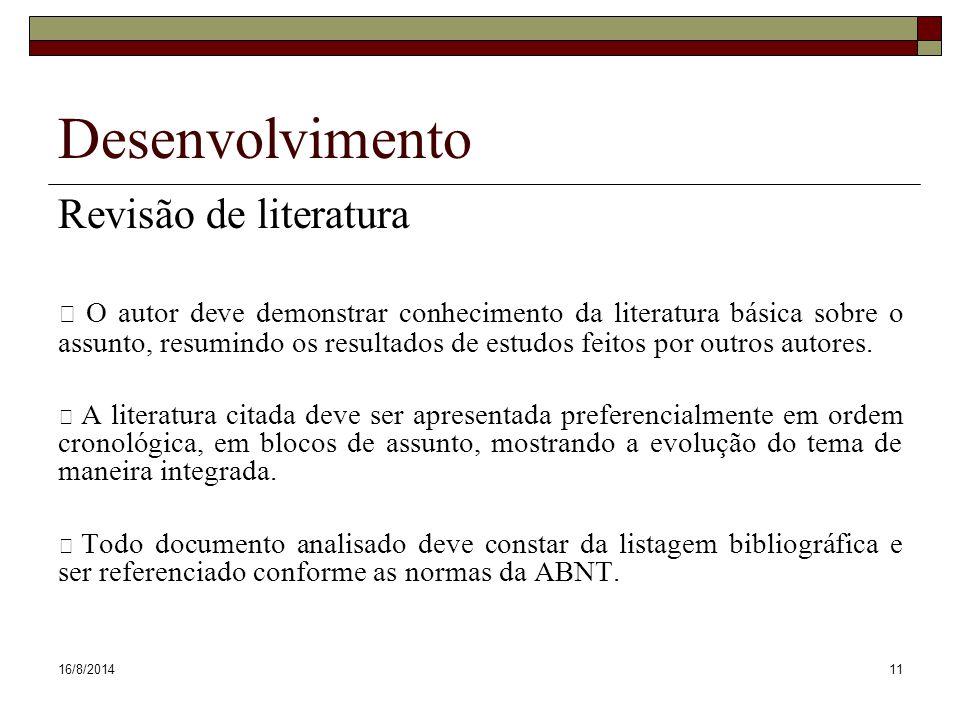 16/8/201411 Desenvolvimento Revisão de literatura O autor deve demonstrar conhecimento da literatura básica sobre o assunto, resumindo os resultados de estudos feitos por outros autores.