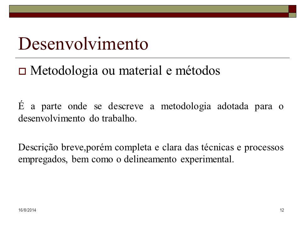 16/8/201412 Desenvolvimento  Metodologia ou material e métodos É a parte onde se descreve a metodologia adotada para o desenvolvimento do trabalho.