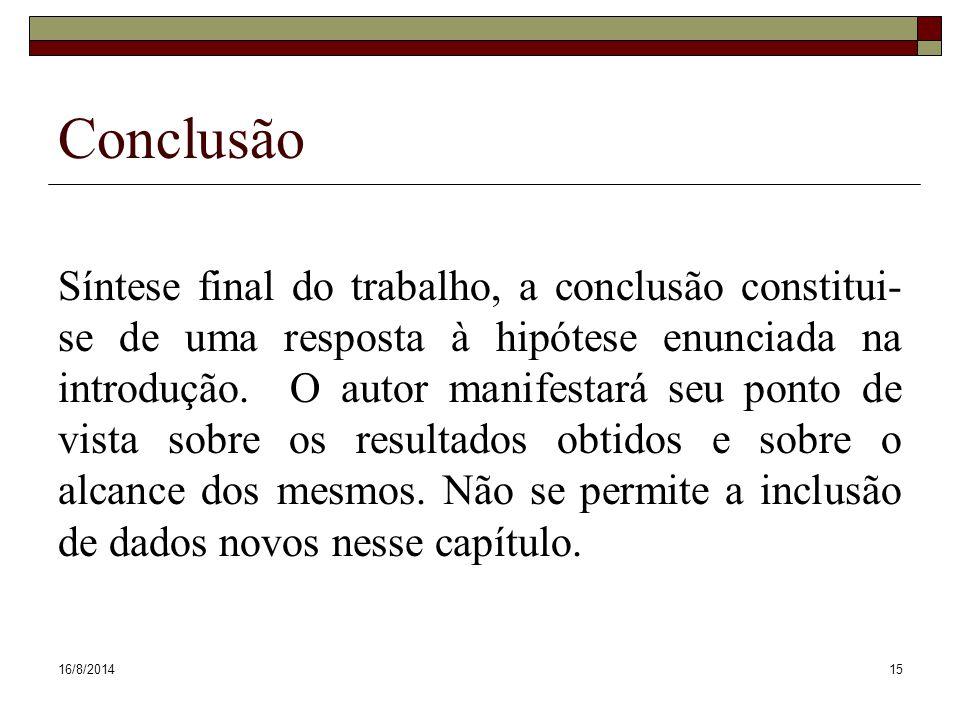 16/8/201415 Conclusão Síntese final do trabalho, a conclusão constitui- se de uma resposta à hipótese enunciada na introdução. O autor manifestará seu