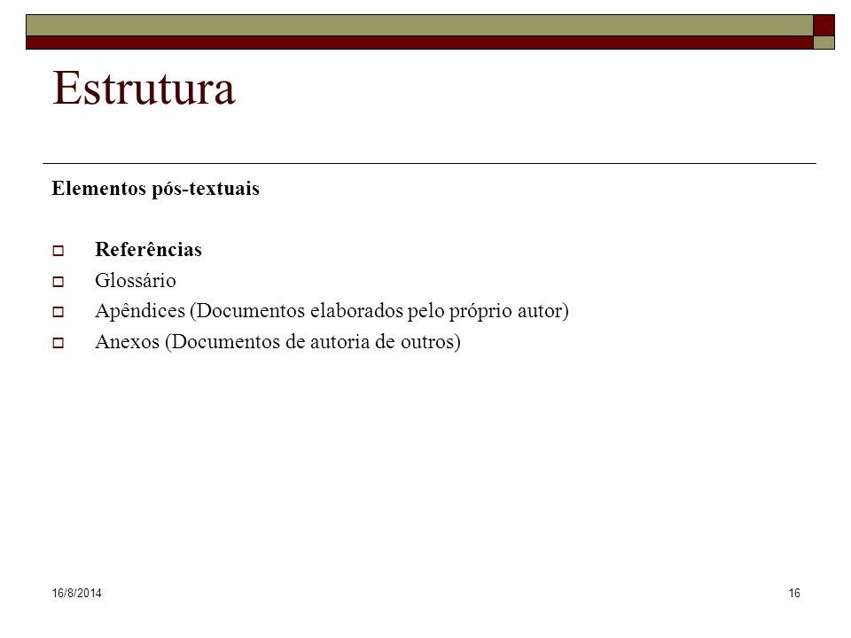 16/8/201416 Estrutura Elementos pós-textuais  Referências  Glossário  Apêndices (Documentos elaborados pelo próprio autor)  Anexos (Documentos de