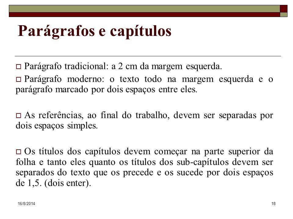 16/8/201418 Parágrafos e capítulos  Parágrafo tradicional: a 2 cm da margem esquerda.  Parágrafo moderno: o texto todo na margem esquerda e o parágr