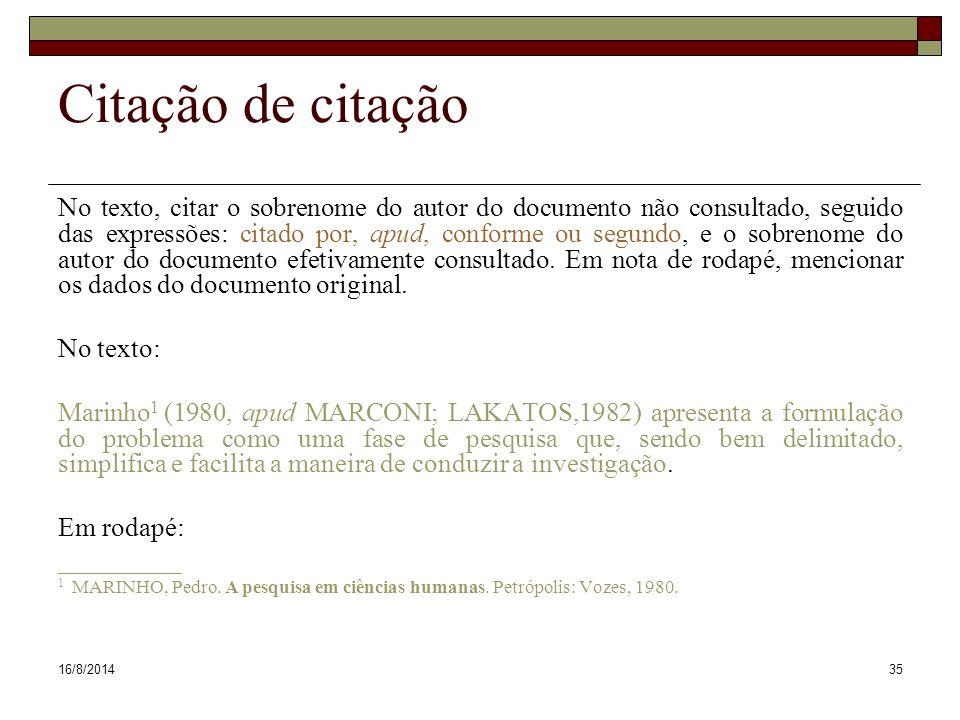 16/8/201435 Citação de citação No texto, citar o sobrenome do autor do documento não consultado, seguido das expressões: citado por, apud, conforme ou